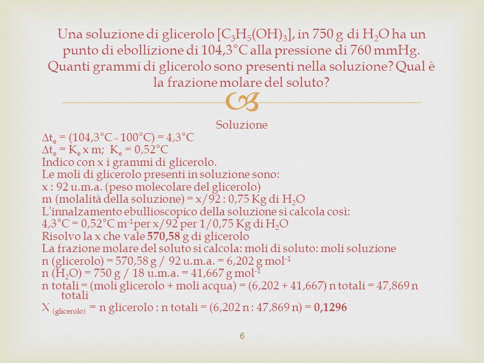 Una soluzione di glicerolo [C3H5(OH)3], in 750 g di H2O ha un punto di ebollizione di 104,3°C alla pressione di 760 mmHg. Quanti grammi di glicerolo sono presenti nella soluzione Qual è la frazione molare del soluto